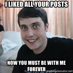 Overly Attached Boy friend - i liked all your posts now you must be with me forever