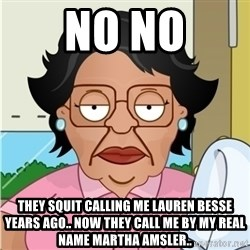 Consuela - No No They squit calling me Lauren besse years ago.. now they call me by my real name Martha amsler..