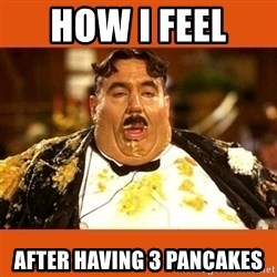 Fat Guy - how i feel  after having 3 pancakes