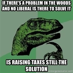 Philosoraptor - If there's a problem in the woods and no liberal is there to solve it is raising taxes still the solution