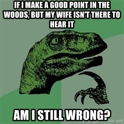 Philosoraptor - If I make a good point in the woods, but My wife isn't there to hear it am I still wrong?