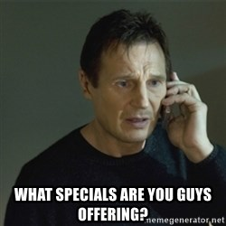 I don't know who you are... -  what specials are you guys offering?