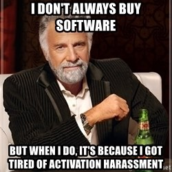 The Most Interesting Man In The World - i don't always buy software but when i do, it's because I got tired of activation harassment