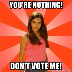 Jealous Girl - YOU'RE NOTHING! DON't VOTE ME!