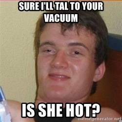 High 10 guy - Sure I'll tal to your vacuum Is she hot?