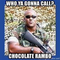 chocolate rambo - Who Ya gonna call? Chocolate Rambo