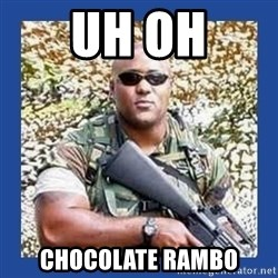 chocolate rambo - Uh oh Chocolate Rambo