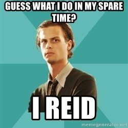 spencer reid - Guess what I do in my spare time? I Reid
