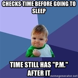 "Success Kid - CHECKS TIME BEFORE GOING TO SLEEP TIME STILL HAS ""P.M."" AFTER IT"