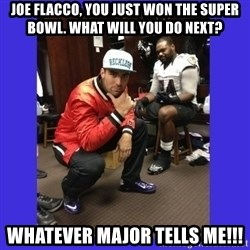 PAY FLACCO - joe flacco, you just won the super bowl. what will you do next? whatever major tells me!!!
