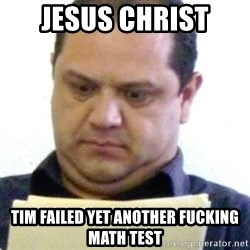 dubious history teacher - Jesus Christ tim failed yet another fucking math test