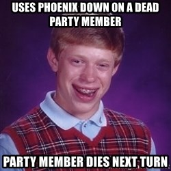 Bad Luck Brian - uses phoenix down on a dead party member party member dies next turn