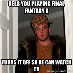 Scumbag Steve - sees you playing final fantasy X turns it off so he can watch tv