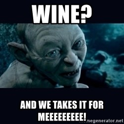 gollum - WIne? And we takes it For meeeeeeeee!