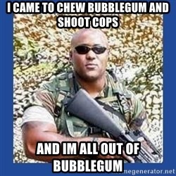 chocolate rambo - i came to chew bubblegum and shoot cops and im all out of bubblegum