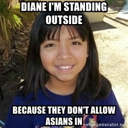 aylinfernanda - DIANE I'M STANDING OUTSIDE BECAUSE THEY DON'T ALLOW ASIANS IN