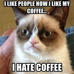 Grumpy Cat  - I like people how i like my coffee... i hate coffee