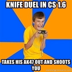 Annoying Gamer Kid - KNIFE DUEL IN CS 1.6 TAKES HIS AK47 OUT AND SHOOTS YOU