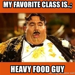 Fat Guy - my favorite class is..; heavy food guy