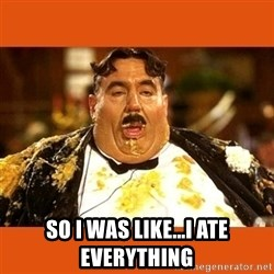 Fat Guy -  SO I WAS LIKE...I ATE EVERYTHING