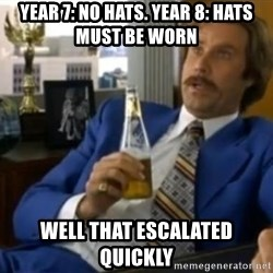 That escalated quickly-Ron Burgundy - YEAR 7: NO HATS. YEAR 8: HATS MUST BE WORN  WELL THAT ESCALATED QUICKLY