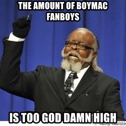 the number is too goddamn high - The amount of boymac fanboys is too god damn high