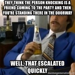That escalated quickly-Ron Burgundy - They think the person knocking is a friend coming to the party and then you're standing there in the doorway Well, that escalated quickly