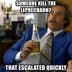 That escalated quickly-Ron Burgundy - someone kill the leprechaun? That escalated quickly