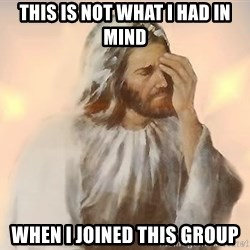 disappointed jesus - This is not what i had in mind when i joined this group
