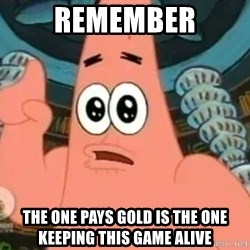 Patrick Says - Remember The one pays gold is the one keeping this game alive
