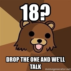 Pedobear - 18? Drop the one and we'll talk