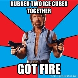 Chuck Norris  - rubbed two ice cubes together got fire