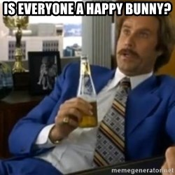 That escalated quickly-Ron Burgundy - Is Everyone a happy Bunny?