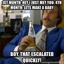 That escalated quickly-Ron Burgundy - 1st month: hey i just met you; 4th month: lets make a baby boy, that escalated quickly!