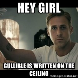 ryan gosling hey girl - hey girl gullible is written on the ceiling