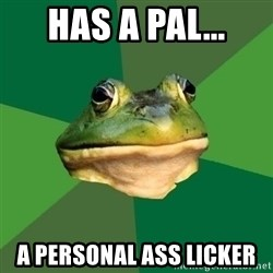 Foul Bachelor Frog - Has a pal... a Personal ass licker