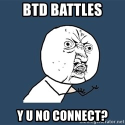 Y U No - BTD BATTLES Y U NO CONNECT?