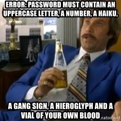 That escalated quickly-Ron Burgundy - Error: password must contain an uppercase letter, a number, a haiku, a gang sign, a hieroglyph and a vial of your own blood