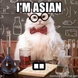Chemistry Cat - I'm asian ..