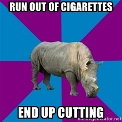 Recovery Rhino - run out of cigarettes end up cutting