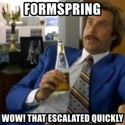 That escalated quickly-Ron Burgundy - formspring wow! that escalated quickly