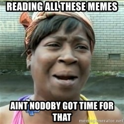Ain't Nobody got time fo that - reading all these memes Aint nodoby got time for that