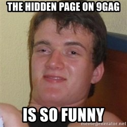 Really highguy - the hidden page on 9gag is so funny