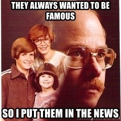 Vengeance Dad - they always wanted to be famous so I put them in the news