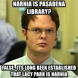 Dwight Schrute - Narnia is Pasadena Library? False.  Its long been established that Lacy Park is Narnia