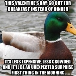 Actual Advice Mallard 1 - This Valentine's Day, go out for breakfast instead of dinner It's less expensive, less crowded, and it'll be an unexpected surprise first thing in the morning