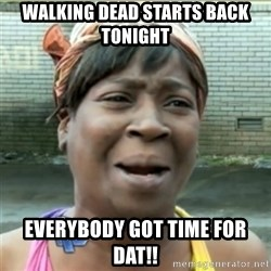Ain't Nobody got time fo that - walking dead starts back tonight everybody got time for dat!!