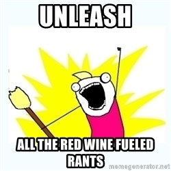 All the things - unleash all the red wine fueled rants
