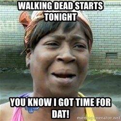 Ain't Nobody got time fo that - walking dead starts tonight you know i got time for dat!