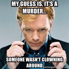 David Caruso CSI - My guess is, it's a murder... someone wasn't clowning around
